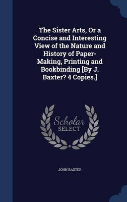 The Sister Arts, or a Concise and Interesting View of the Nature and History of Paper-Making, Printing and Bookbinding [By J. Baxter? 4 Copies.]