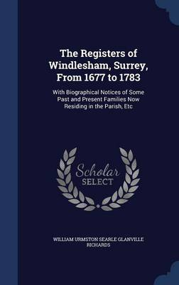 The Registers of Windlesham, Surrey, from 1677 to 1783: With Biographical Notices of Some Past and Present Families Now Residing in the Parish, Etc