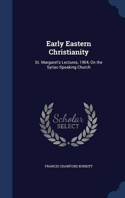 Early Eastern Christianity: St. Margaret's Lectures, 1904, on the Syriac-Speaking Church