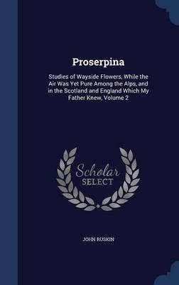 Proserpina: Studies of Wayside Flowers, While the Air Was Yet Pure Among the Alps, and in the Scotland and England Which My Father Knew, Volume 2
