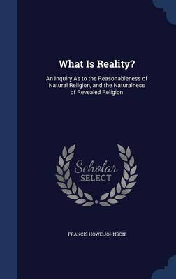 What Is Reality?: An Inquiry as to the Reasonableness of Natural Religion, and the Naturalness of Revealed Religion