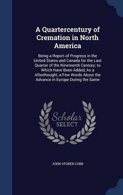 A Quartercentury of Cremation in North America: Being a Report of Progress in the United States and Canada for the Last Quarter of the Nineteenth Century; To Which Have Been Added, as a Afterthought, a Few Words about the Advance in Europe During the Same