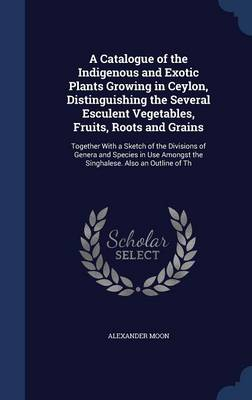 A Catalogue of the Indigenous and Exotic Plants Growing in Ceylon, Distinguishing the Several Esculent Vegetables, Fruits, Roots and Grains: Together with a Sketch of the Divisions of Genera and Species in Use Amongst the Singhalese. Also an Outline of Th