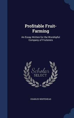 Profitable Fruit-Farming: An Essay Written for the Worshipful Company of Fruiterers