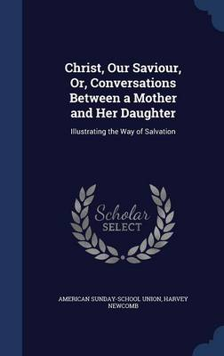 Christ, Our Saviour, Or, Conversations Between a Mother and Her Daughter: Illustrating the Way of Salvation