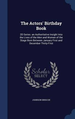 The Actors' Birthday Book: 2D Series. an Authoritative Insight Into the Lives of the Men and Women of the Stage Born Between January First and December Thirty-First
