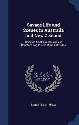 Savage Life and Scenes in Australia and New Zealand: Being an Artist's Impressions of Countries and People at the Antipodes