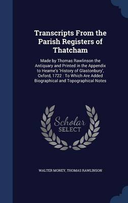 Transcripts from the Parish Registers of Thatcham: Made by Thomas Rawlinson the Antiquary and Printed in the Appendix to Hearne's 'History of Glastonbury', Oxford, 1722: To Which Are Added Biographical and Topographical Notes
