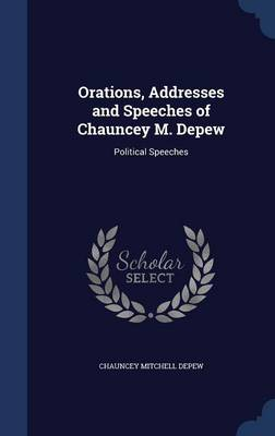 Orations, Addresses and Speeches of Chauncey M. DePew: Political Speeches
