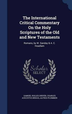 The International Critical Commentary on the Holy Scriptures of the Old and New Testaments: Romans, by W. Sanday & A. C. Headlam