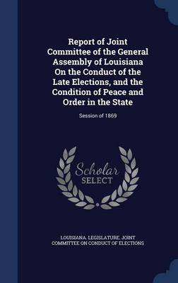 Report of Joint Committee of the General Assembly of Louisiana on the Conduct of the Late Elections, and the Condition of Peace and Order in the State: Session of 1869