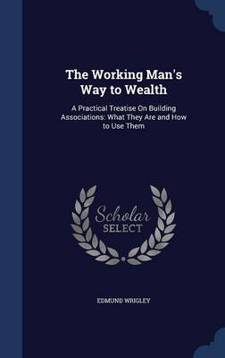 The Working Man's Way to Wealth: A Practical Treatise on Building Associations: What They Are and How to Use Them