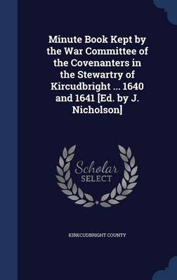 Minute Book Kept by the War Committee of the Covenanters in the Stewartry of Kircudbright ... 1640 and 1641 [Ed. by J. Nicholson]