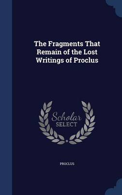The Fragments That Remain of the Lost Writings of Proclus