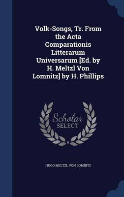 Volk-Songs, Tr. from the ACTA Comparationis Litterarum Universarum [Ed. by H. Meltzl Von Lomnitz] by H. Phillips