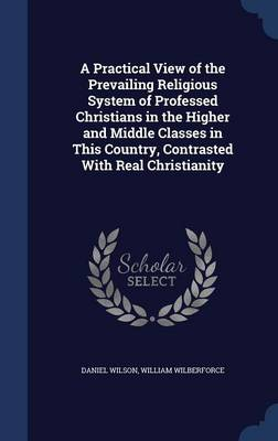 A Practical View of the Prevailing Religious System of Professed Christians in the Higher and Middle Classes in This Country, Contrasted with Real Christianity