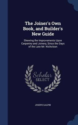 The Joiner's Own Book, and Builder's New Guide: Shewing the Improvements Upon Carpentry and Joinery, Since the Days of the Late Mr. Nicholson