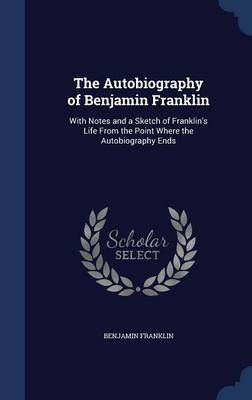 The Autobiography of Benjamin Franklin: With Notes and a Sketch of Franklin's Life from the Point Where the Autobiography Ends