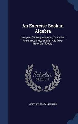 An Exercise Book in Algebra: Designed for Supplementary or Review Work in Connection with Any Text-Book on Algebra
