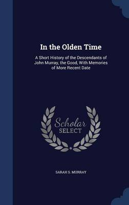 In the Olden Time: A Short History of the Descendants of John Murray, the Good, with Memories of More Recent Date
