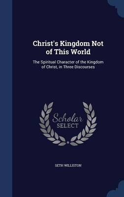 Christ's Kingdom Not of This World: The Spiritual Character of the Kingdom of Christ, in Three Discourses