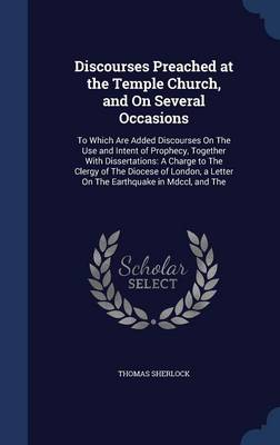 Discourses Preached at the Temple Church, and on Several Occasions: To Which Are Added Discourses on the Use and Intent of Prophecy, Together with Dissertations: A Charge to the Clergy of the Diocese of London, a Letter on the Earthquake in MDCCL, and the