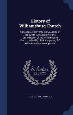 History of Williamsburg Church: A Discourse Delivered on Occasion of the 120th Anniversary of the Organization of the Williamsburg Church, July 4th, 1856. Kingstree, S.C. with Notes and an Appendix