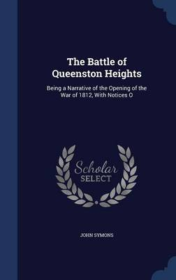 The Battle of Queenston Heights: Being a Narrative of the Opening of the War of 1812, with Notices O