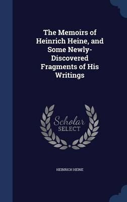 The Memoirs of Heinrich Heine, and Some Newly-Discovered Fragments of His Writings