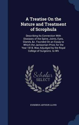 A Treatise on the Nature and Treatment of Scrophula: Describing Its Connection with Diseases of the Spine, Joints, Eyes, Glands, &C. Founded on an Essay to Which the Jacksonian Prize, for the Year 1818, Was Adjudged by the Royal College of Surgeons. to Wh