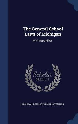 The General School Laws of Michigan: With Appendixes