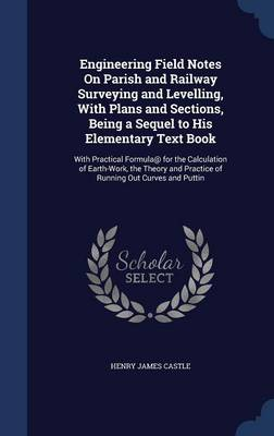 Engineering Field Notes on Parish and Railway Surveying and Levelling, with Plans and Sections, Being a Sequel to His Elementary Text Book: With Practical Formula@ for the Calculation of Earth-Work, the Theory and Practice of Running Out Curves and Puttin