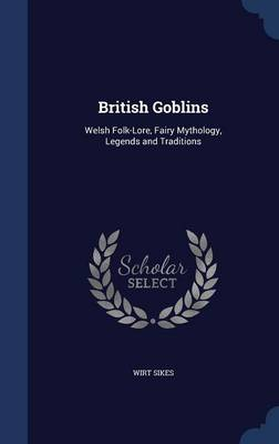 British Goblins: Welsh Folk-Lore, Fairy Mythology, Legends and Traditions