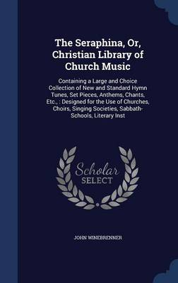 The Seraphina, Or, Christian Library of Church Music: Containing a Large and Choice Collection of New and Standard Hymn Tunes, Set Pieces, Anthems, Chants, Etc.,: Designed for the Use of Churches, Choirs, Singing Societies, Sabbath-Schools, Literary Inst