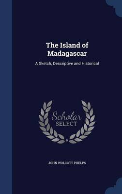 The Island of Madagascar: A Sketch, Descriptive and Historical