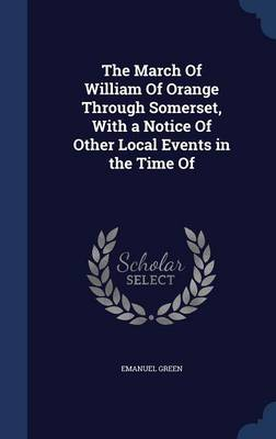 The March of William of Orange Through Somerset, with a Notice of Other Local Events in the Time of