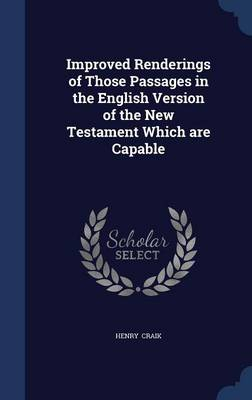 Improved Renderings of Those Passages in the English Version of the New Testament Which Are Capable