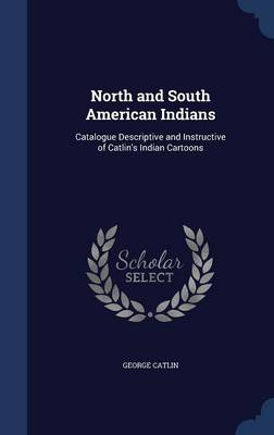 North and South American Indians: Catalogue Descriptive and Instructive of Catlin's Indian Cartoons