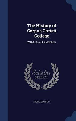 The History of Corpus Christi College: With Lists of Its Members