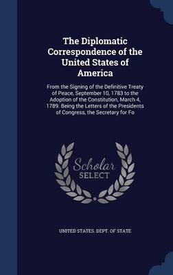 The Diplomatic Correspondence of the United States of America: From the Signing of the Definitive Treaty of Peace, September 10, 1783 to the Adoption of the Constitution, March 4, 1789. Being the Letters of the Presidents of Congress, the Secretary for Fo