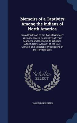 Memoirs of a Captivity Among the Indians of North America: From Childhood to the Age of Nineteen: With Anecdotes Descriptive of Their Manners and Customs, to Which Is Added, Some Account of the Soil, Climate, and Vegetable Productions of the Territory Wes