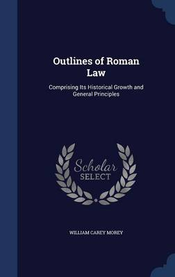 Outlines of Roman Law: Comprising Its Historical Growth and General Principles