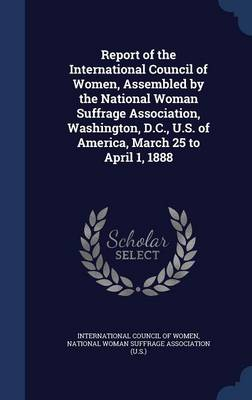 Report of the International Council of Women, Assembled by the National Woman Suffrage Association, Washington, D.C., U.S. of America, March 25 to April 1, 1888