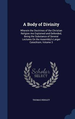 A Body of Divinity: Wherein the Doctrines of the Christian Religion Are Explained and Defended, Being the Substance of Several Lectures on the Assembly's Larger Catechism, Volume 3