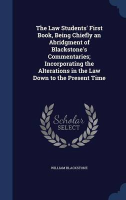 The Law Students' First Book, Being Chiefly an Abridgment of Blackstone's Commentaries; Incorporating the Alterations in the Law Down to the Present Time
