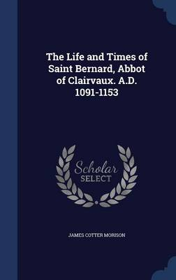 The Life and Times of Saint Bernard, Abbot of Clairvaux. A.D. 1091-1153