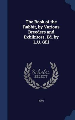 The Book of the Rabbit, by Various Breeders and Exhibitors, Ed. by L.U. Gill