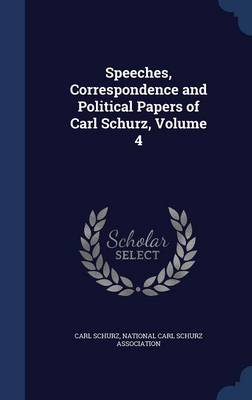 Speeches, Correspondence and Political Papers of Carl Schurz, Volume 4
