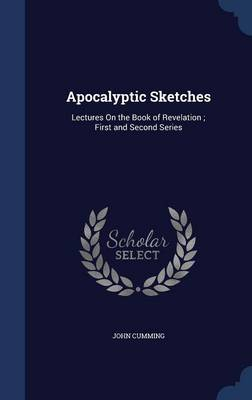Apocalyptic Sketches: Lectures on the Book of Revelation; First and Second Series