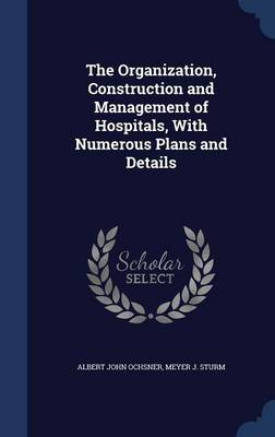 The Organization, Construction and Management of Hospitals, with Numerous Plans and Details